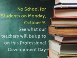 Reminder- No School for Students on Monday, October 9.See what our teachers will be up to on this Professional Development Day